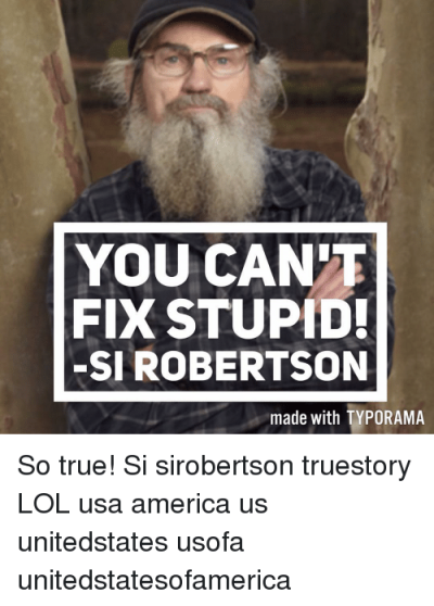 YOU CAN FIX STUPID! -SI ROBERTSON Made With TYPORAMA So True! Si ...