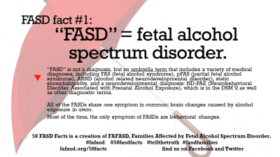 FASD Fact #1: FASD = Fetal Alcohol Spectrum Disorder - FAFASD